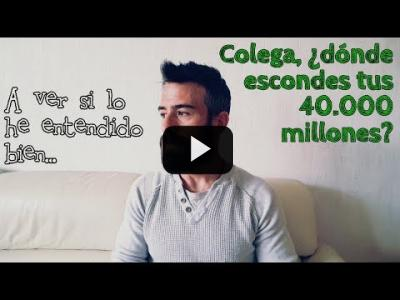 "Embedded thumbnail for Video: ""A ver si lo he entendido bien..."" COLEGA, ¿DÓNDE ESCONDES TUS 40.000 MILLONES?"