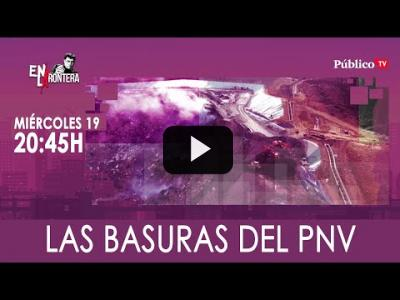 Embedded thumbnail for Video: #EnLaFrontera328 - Las basuras del PNV