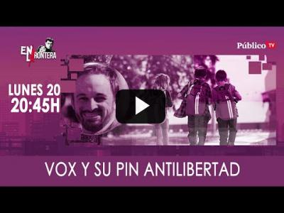 Embedded thumbnail for Video: #EnLaFrontera310 - Vox y su pin antilibertad