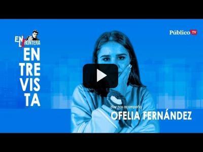Embedded thumbnail for Video: #EnLaFrontera310 - Entrevista a Ofelia Fernández, diputada argentina
